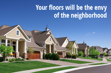 Your floors will be the envy of the neighborhood.